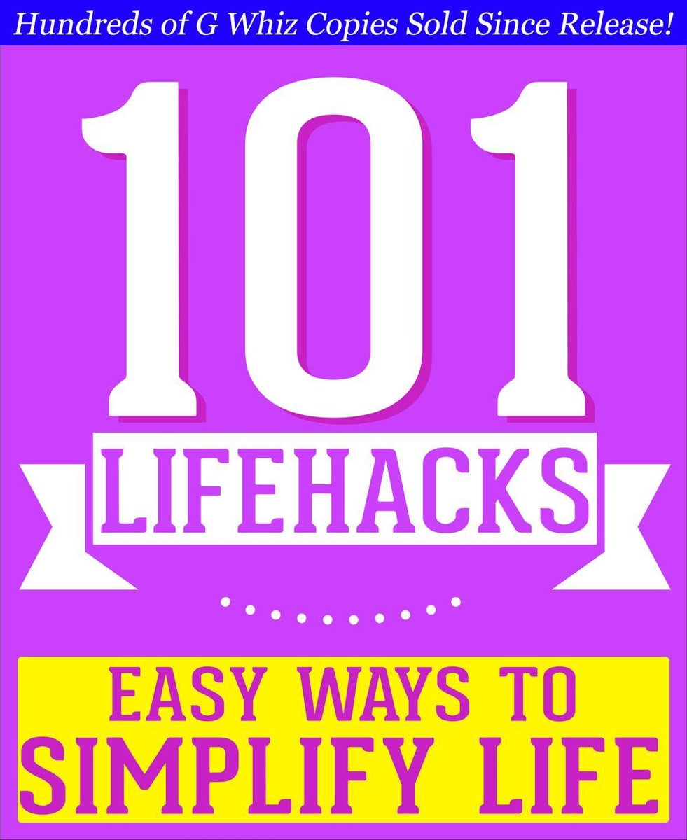 101 Lifehacks - Easy Ways to Simplify Life: Tips to Enhance Efficiency, Make Friends, Stay Organized, Simplify Life and Improve Quality of Life!