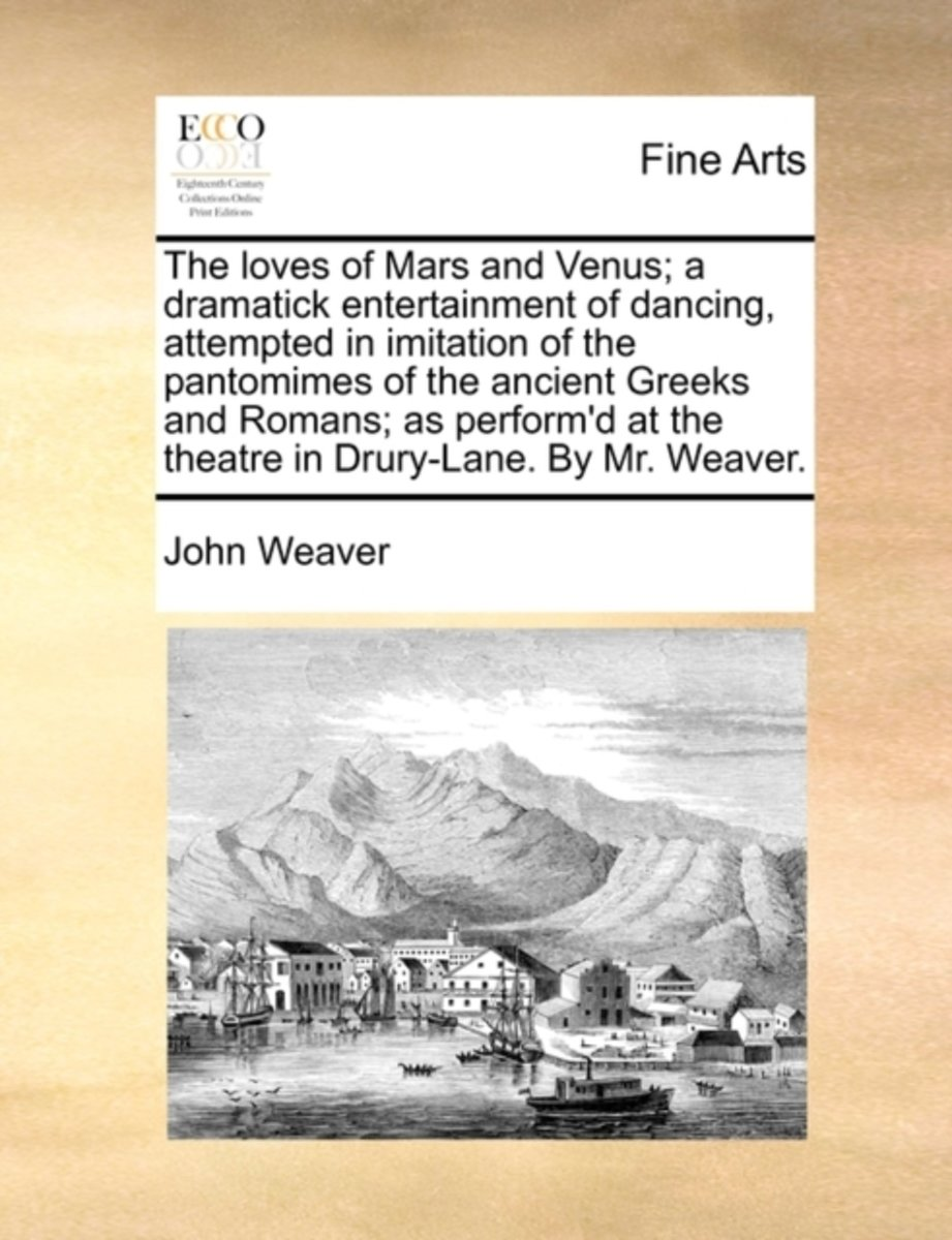 The Loves of Mars and Venus; A Dramatick Entertainment of Dancing, Attempted in Imitation of the Pantomimes of the Ancient Greeks and Romans; As Perform'd at the Theatre in Drury-Lane. by Mr.
