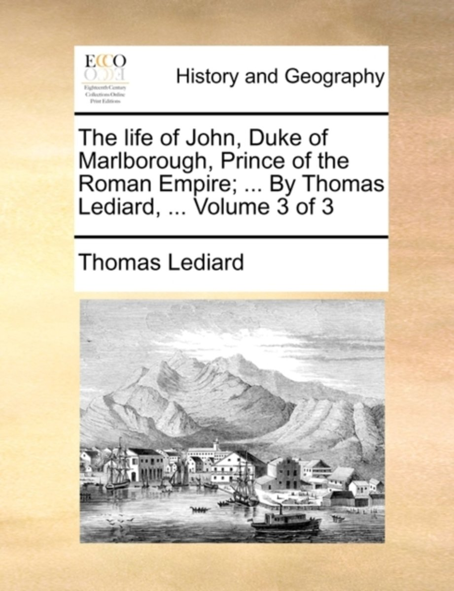 The Life of John, Duke of Marlborough, Prince of the Roman Empire; ... by Thomas Lediard, ... Volume 3 of 3