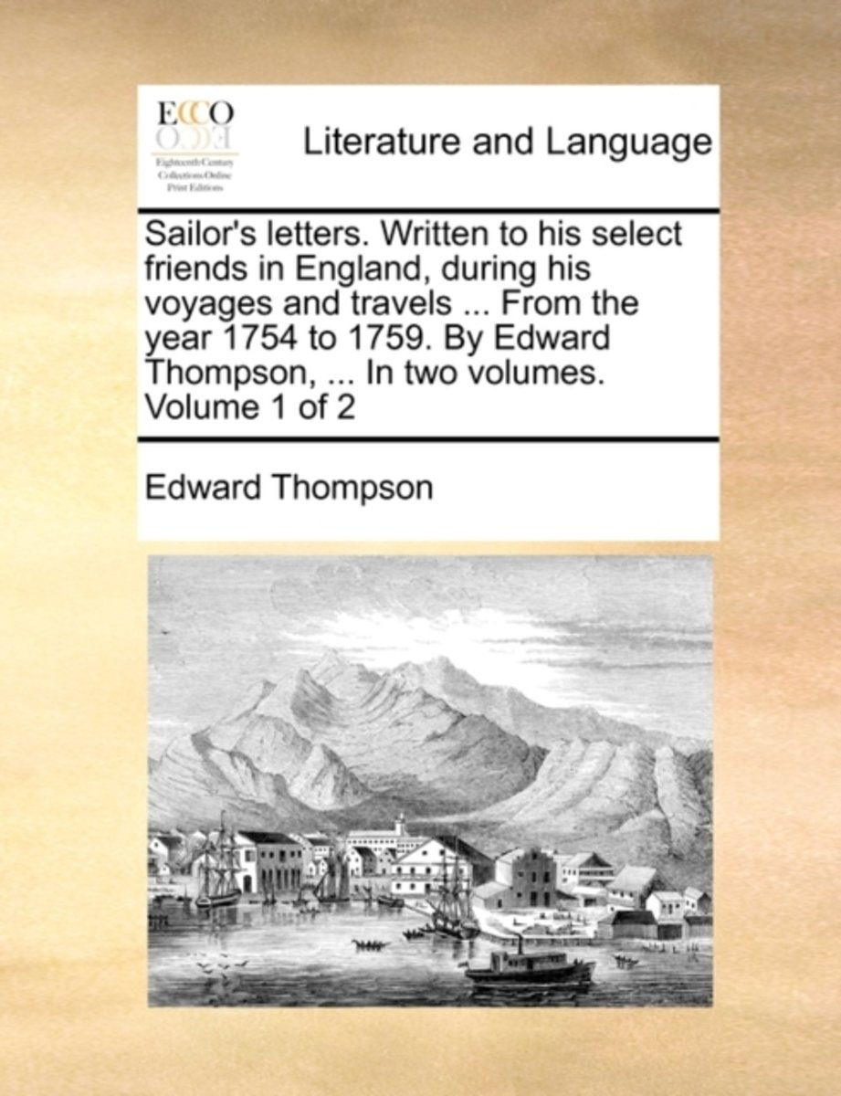 Sailor's Letters. Written to His Select Friends in England, During His Voyages and Travels ... from the Year 1754 to 1759. by Edward Thompson, ... in Two Volumes. Volume 1 of 2