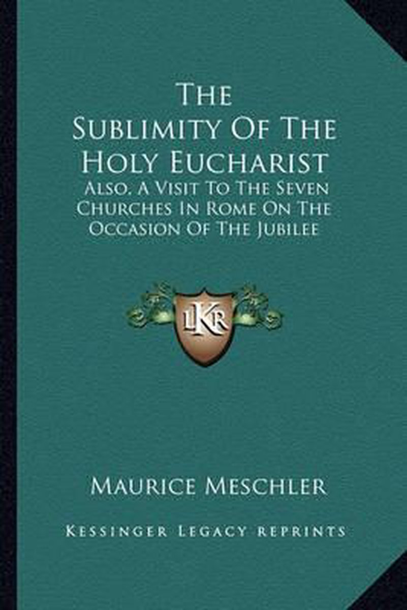 The Sublimity of the Holy Eucharist the Sublimity of the Holy Eucharist: Also, a Visit to the Seven Churches in Rome on the Occasion Also, a Visit to the Seven Churches in Rome on the Occasio