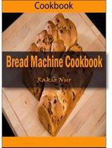 Bread Machine Cookbook: 101 Delicious, Nutritious, Low Budget, Mouthwatering Bread Machine Cookbook