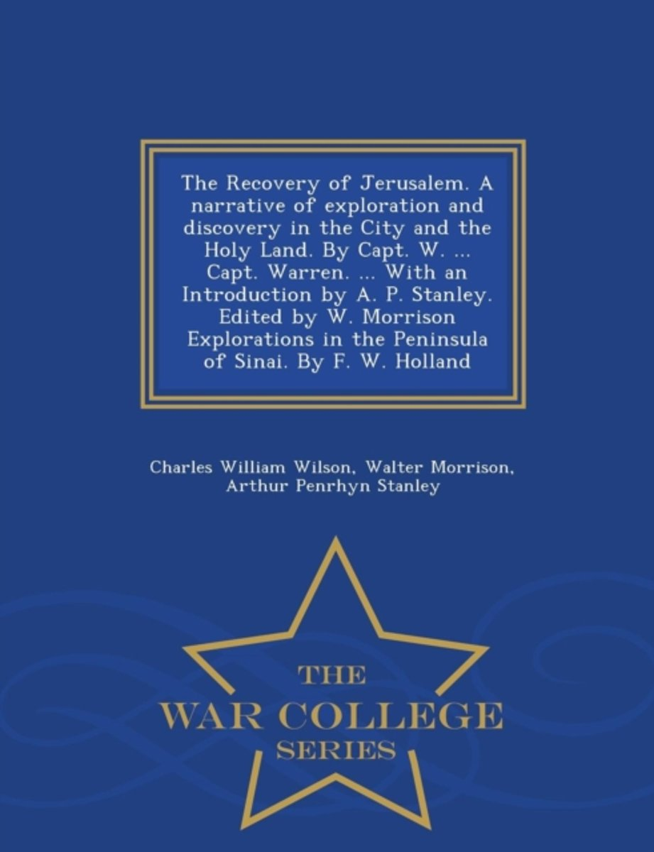 The Recovery of Jerusalem. a Narrative of Exploration and Discovery in the City and the Holy Land. by Capt. W. ... Capt. Warren. ... with an Introduction by A. P. Stanley. Edited by W. Morris
