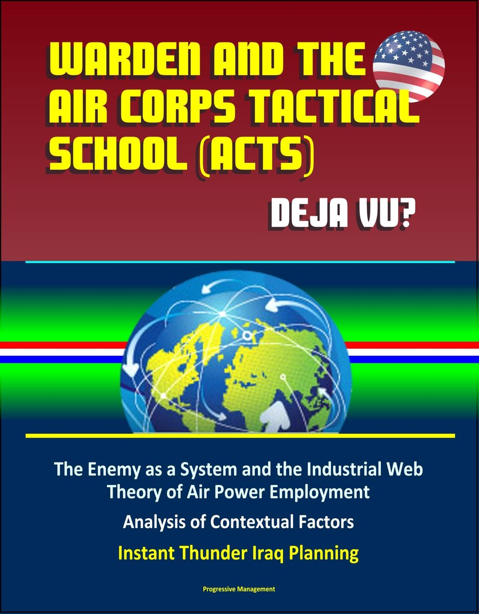 Warden and the Air Corps Tactical School (ACTS): Deja Vu? The Enemy as a System and the Industrial Web Theory of Air Power Employment, Analysis of Contextual Factors, Instant Thunder Iraq Pla