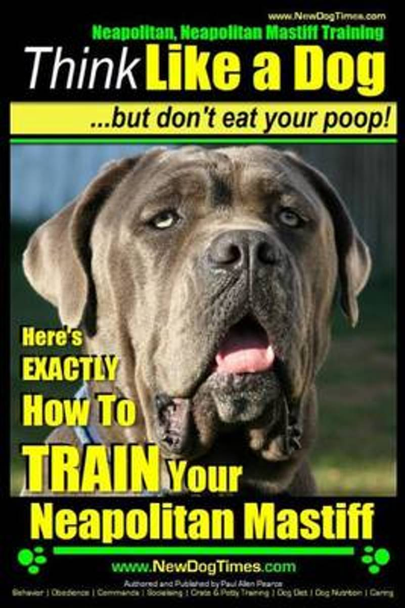 Neapolitan Mastiff, Neapolitan Mastiff Training - Think Like a Dog...But Don't Eat Your Poop!