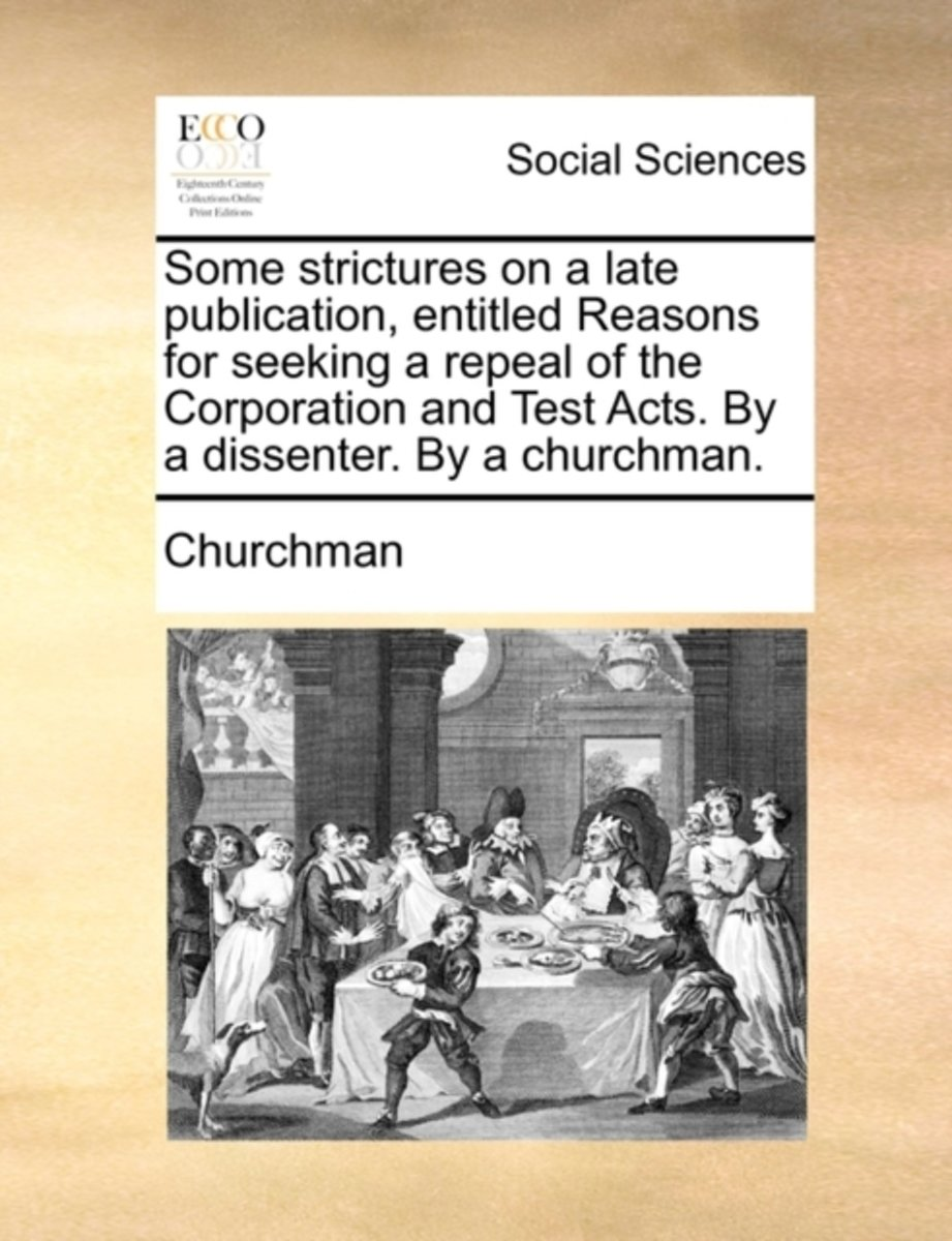 Some Strictures on a Late Publication, Entitled Reasons for Seeking a Repeal of the Corporation and Test Acts. by a Dissenter. by a Churchman.