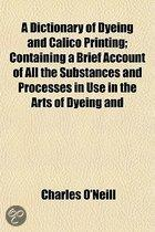 A Dictionary of Dyeing and Calico Printing; Containing a Brief Account of All the Substances and Processes in Use in the Arts of Dyeing and Printing Textile Fabrics