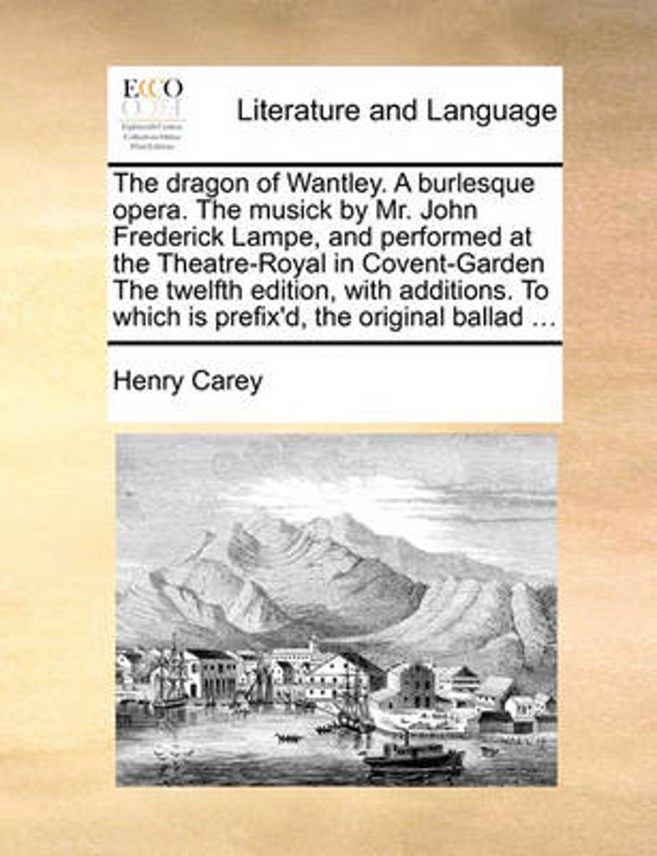 The Dragon of Wantley. a Burlesque Opera. the Musick by Mr. John Frederick Lampe, and Performed at the Theatre-Royal in Covent-Garden the Twelfth Edition, with Additions. to Which Is Prefix'd
