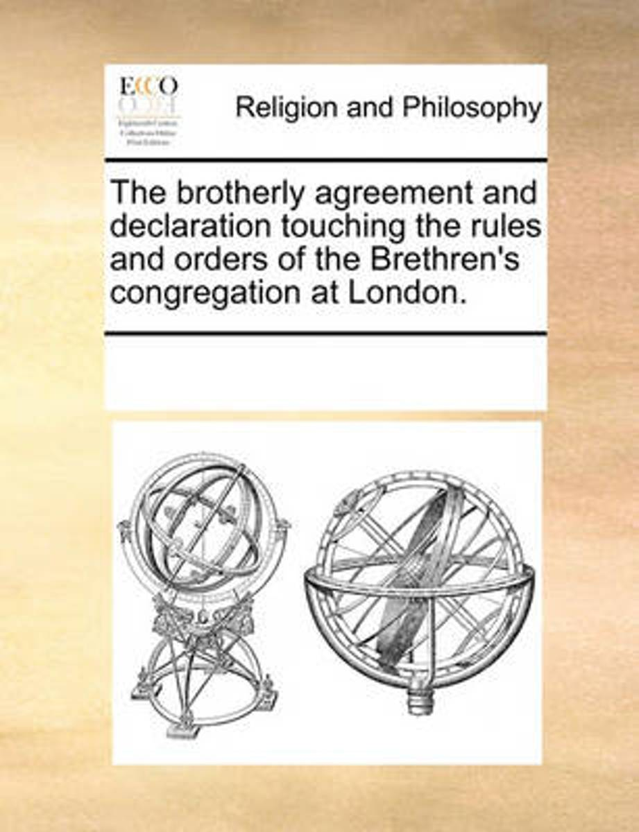 The Brotherly Agreement and Declaration Touching the Rules and Orders of the Brethren's Congregation at London