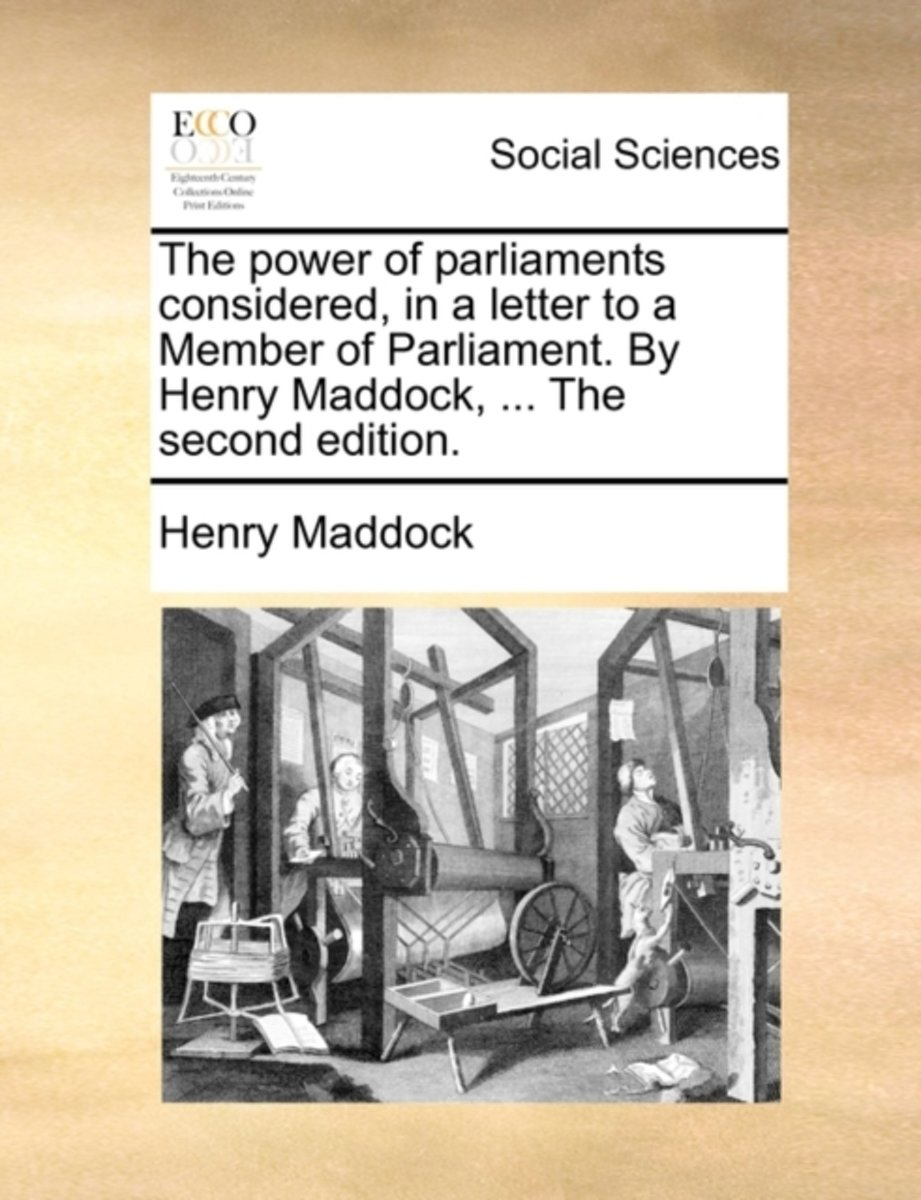 The Power of Parliaments Considered, in a Letter to a Member of Parliament. by Henry Maddock, ... the Second Edition