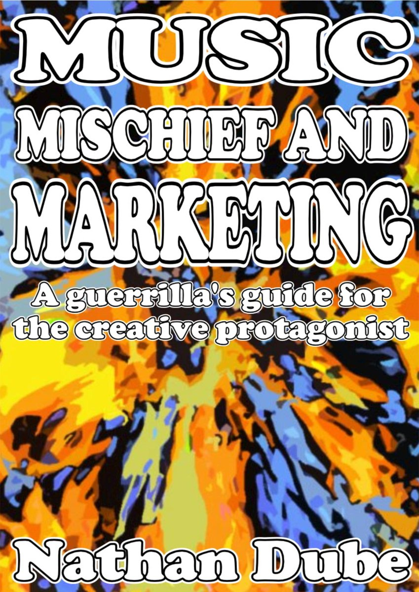 Music, Mischief And Marketing: A Guerrilla's Guide For The Creative Protagonist