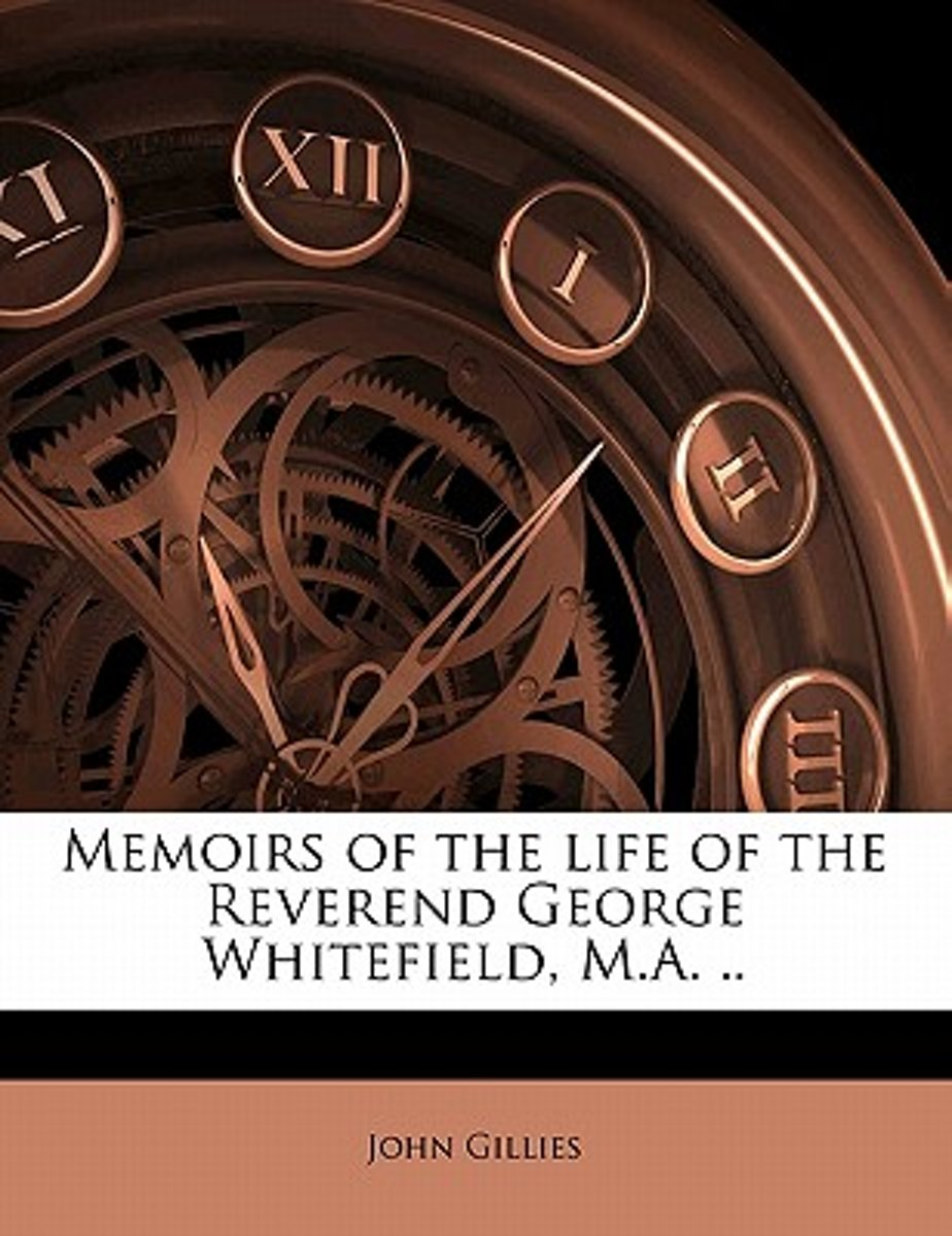 Memoirs of the Life of the Reverend George Whitefield, M.A. ..