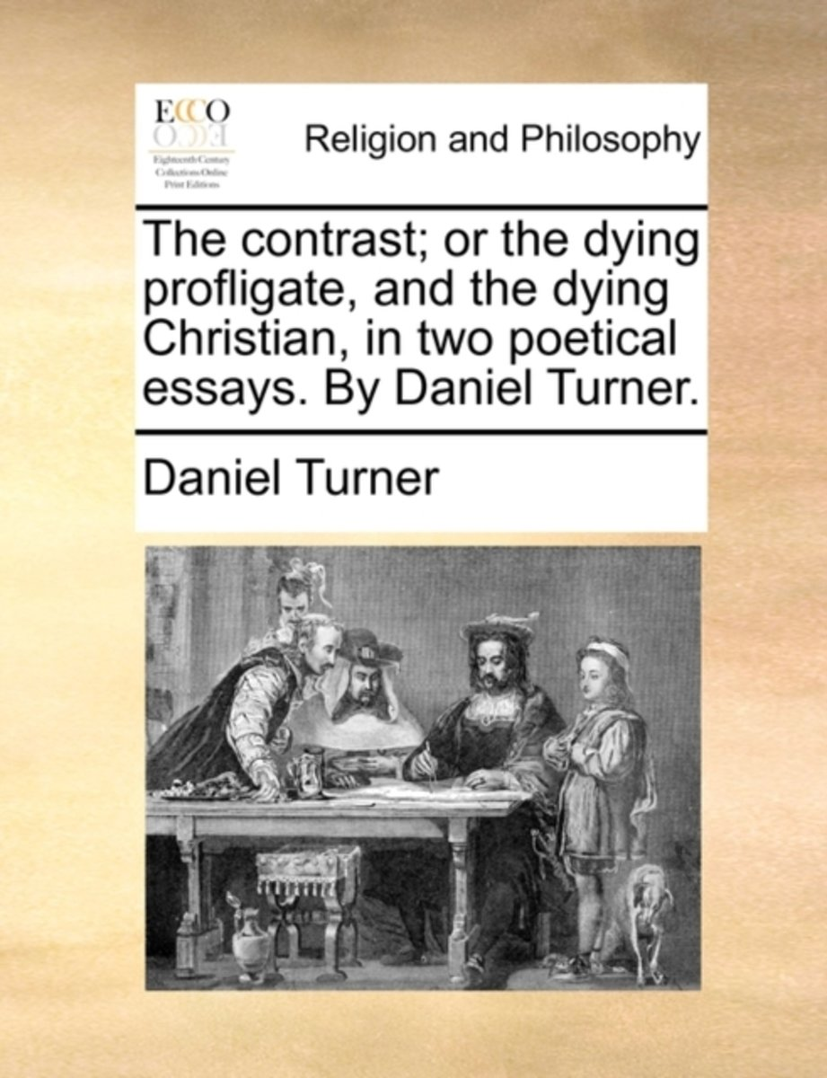 The Contrast; Or the Dying Profligate, and the Dying Christian, in Two Poetical Essays. by Daniel Turner