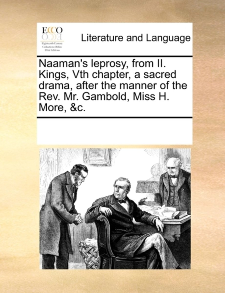 Naaman's Leprosy, from II. Kings, Vth Chapter, a Sacred Drama, After the Manner of the Rev. Mr. Gambold, Miss H. More, &c