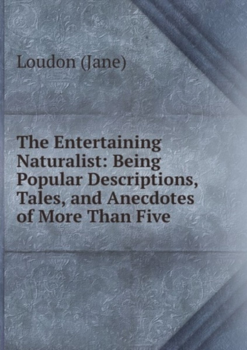 The Entertaining Naturalist: Being Popular Descriptions, Tales, and Anecdotes of More Than Five .
