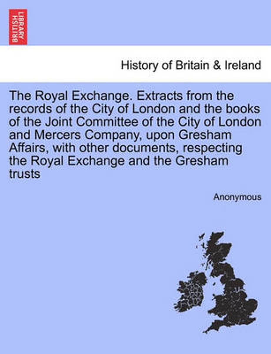 The Royal Exchange. Extracts from the Records of the City of London and the Books of the Joint Committee of the City of London and Mercers Company, Upon Gresham Affairs, with Other Documents,