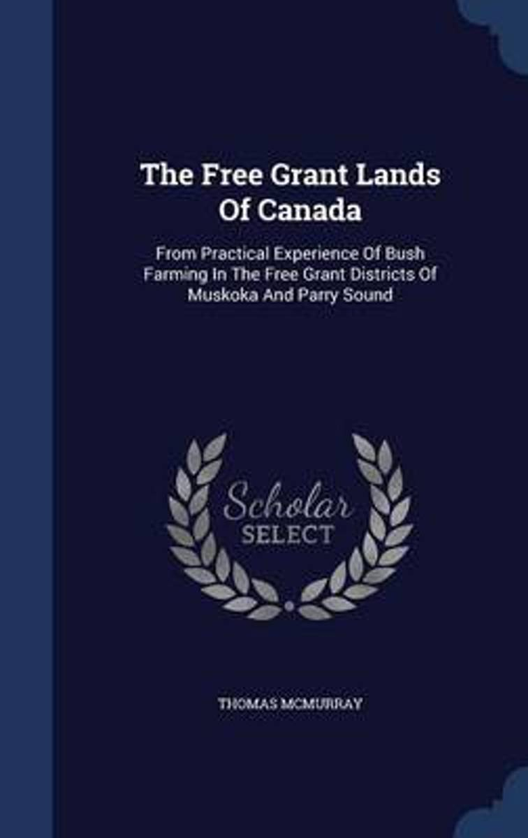 The Free Grant Lands of Canada, from Practical Experience of Bush Farming in the Free Grant Districts of Muskoka and Parry Sound