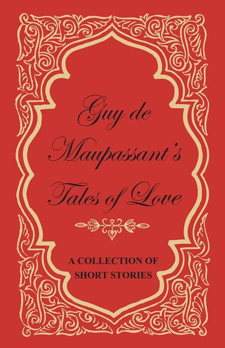 Guy de Maupassant's Tales of Love - A Collection of Short Stories
