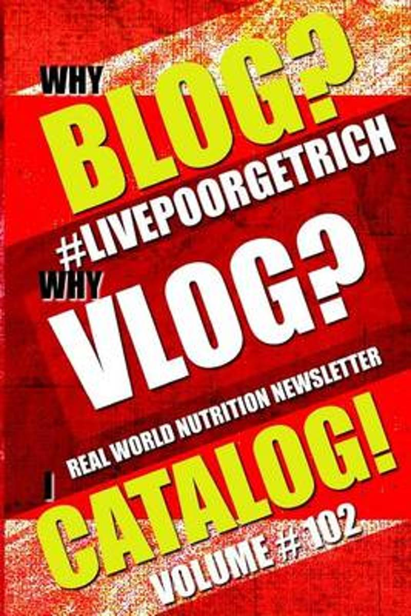 Why Blog? - Why Vlog? - I Catalog! - Volume #102 - Real World Nutrition Newsletter