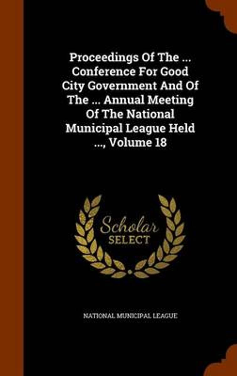 Proceedings of the ... Conference for Good City Government and of the ... Annual Meeting of the National Municipal League Held ..., Volume 18