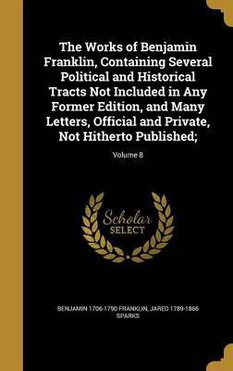 The Works of Benjamin Franklin, Containing Several Political and Historical Tracts Not Included in Any Former Edition, and Many Letters, Official and Private, Not Hitherto Published;; Volume