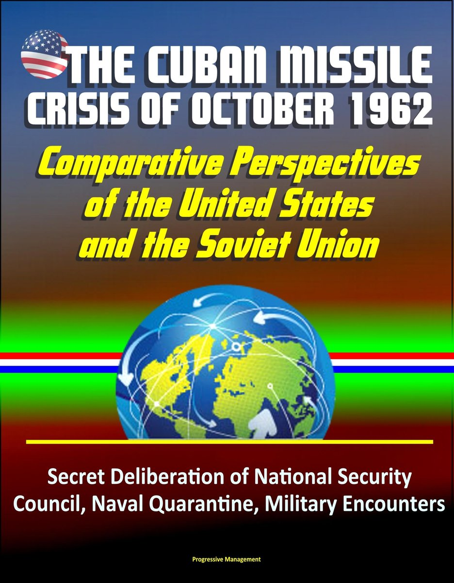 The Cuban Missile Crisis of October 1962: Comparative Perspectives of the United States and the Soviet Union - Secret Deliberation of National Security Council, Naval Quarantine, Military Enc