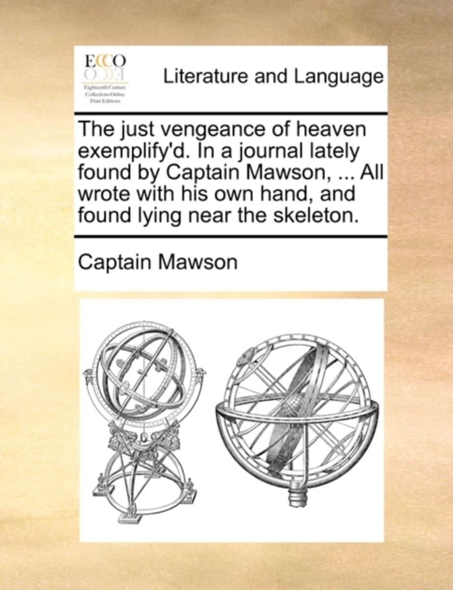 The Just Vengeance of Heaven Exemplify'd. in a Journal Lately Found by Captain Mawson, ... All Wrote with His Own Hand, and Found Lying Near the Skeleton.