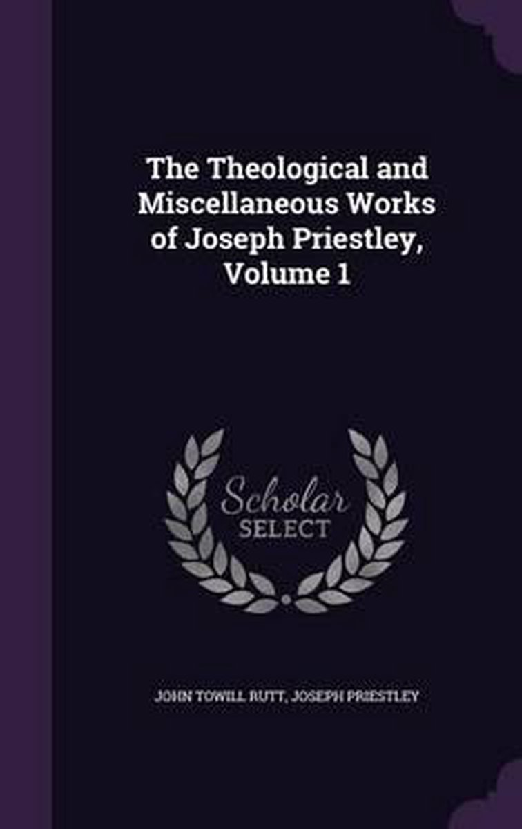 The Theological and Miscellaneous Works of Joseph Priestley, Volume 1