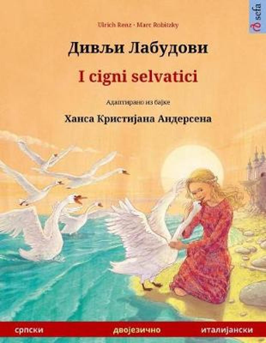 Divlyi Labudovi - I Cigni Selvatici. Bilingual Children's Book Adapted from a Fairy Tale by Hans Christian Andersen (Serbian - Italian)