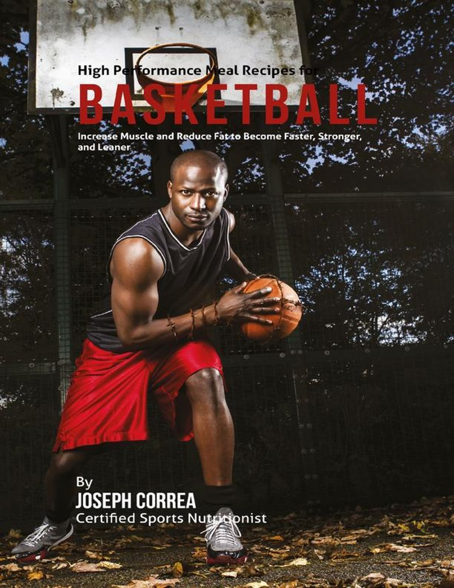 High Performance Meal Recipes for Basketball: Increase Muscle and Reduce Fat to Become Faster, Stronger, and Leaner