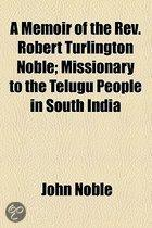 A Memoir Of The Rev. Robert Turlington Noble; Missionary To The Telugu People In South India