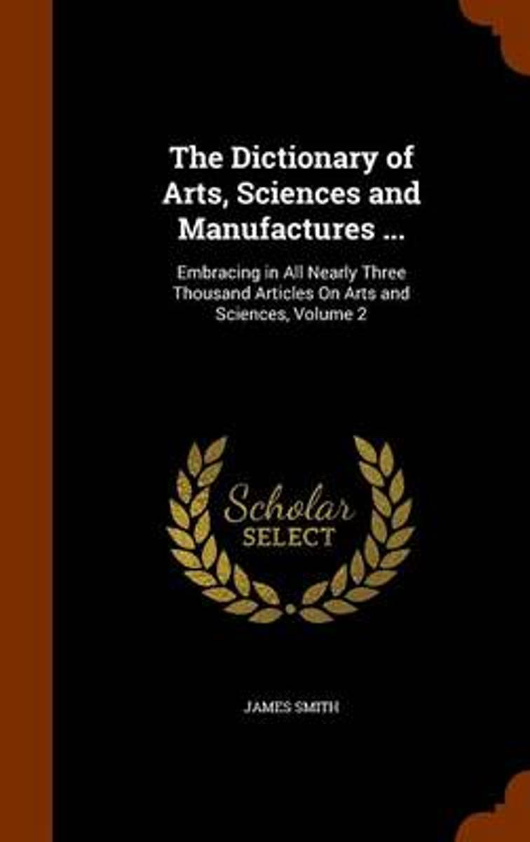 The Dictionary of Arts, Sciences and Manufactures ...