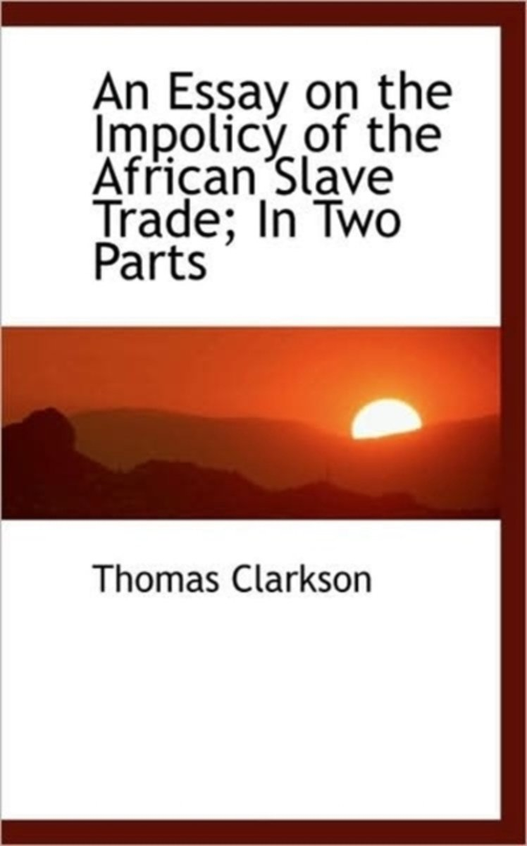 An Essay on the Impolicy of the African Slave Trade in Two Parts