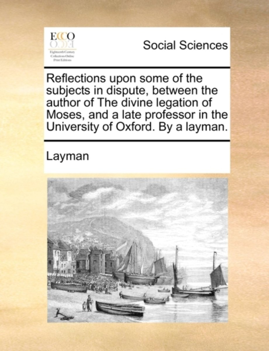 Reflections Upon Some of the Subjects in Dispute, Between the Author of the Divine Legation of Moses, and a Late Professor in the University of Oxford. by a Layman.