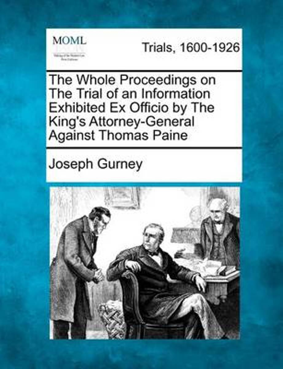The Whole Proceedings on the Trial of an Information Exhibited Ex Officio by the King's Attorney-General Against Thomas Paine
