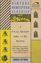 A Small-Holder's Guide to Bee Keeping - A Selection of Classic Articles on Hives, Feeding, Health and Other Aspects of Apiary Management (Self-Sufficiency Series)
