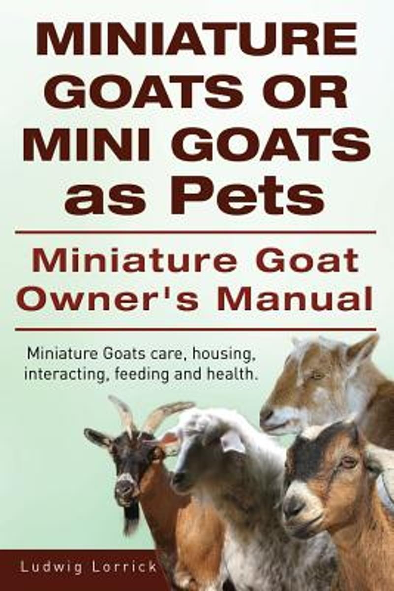 Miniature Goats or Mini Goats as Pets. Miniature Goat Owners Manual. Miniature Goats Care, Housing, Interacting, Feeding and Health.
