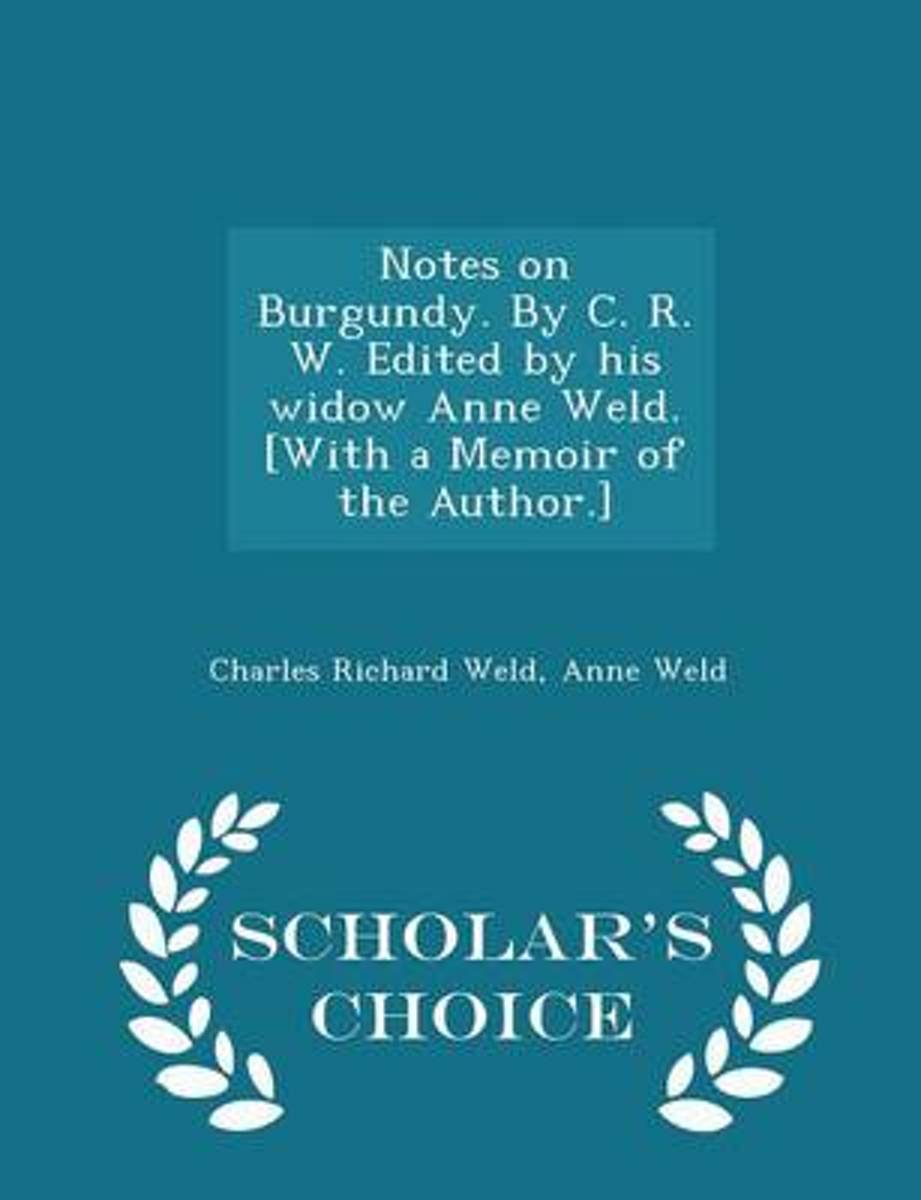 Notes on Burgundy. by C. R. W. Edited by His Widow Anne Weld. [With a Memoir of the Author.] - Scholar's Choice Edition