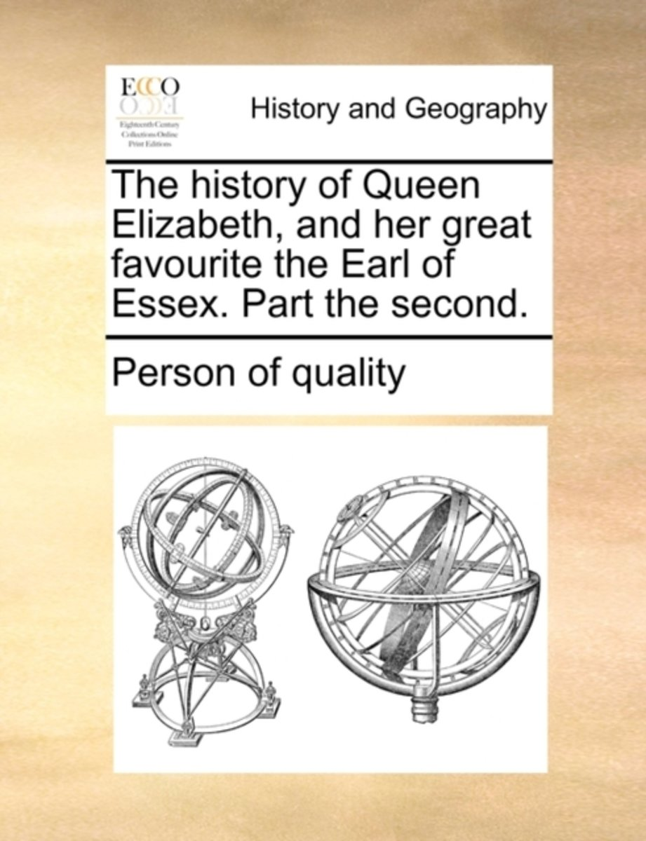 The History of Queen Elizabeth, and Her Great Favourite the Earl of Essex. Part the Second