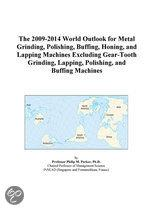 The 2009-2014 World Outlook for Metal Grinding, Polishing, Buffing, Honing, and Lapping Machines Excluding Gear-Tooth Grinding, Lapping, Polishing, An