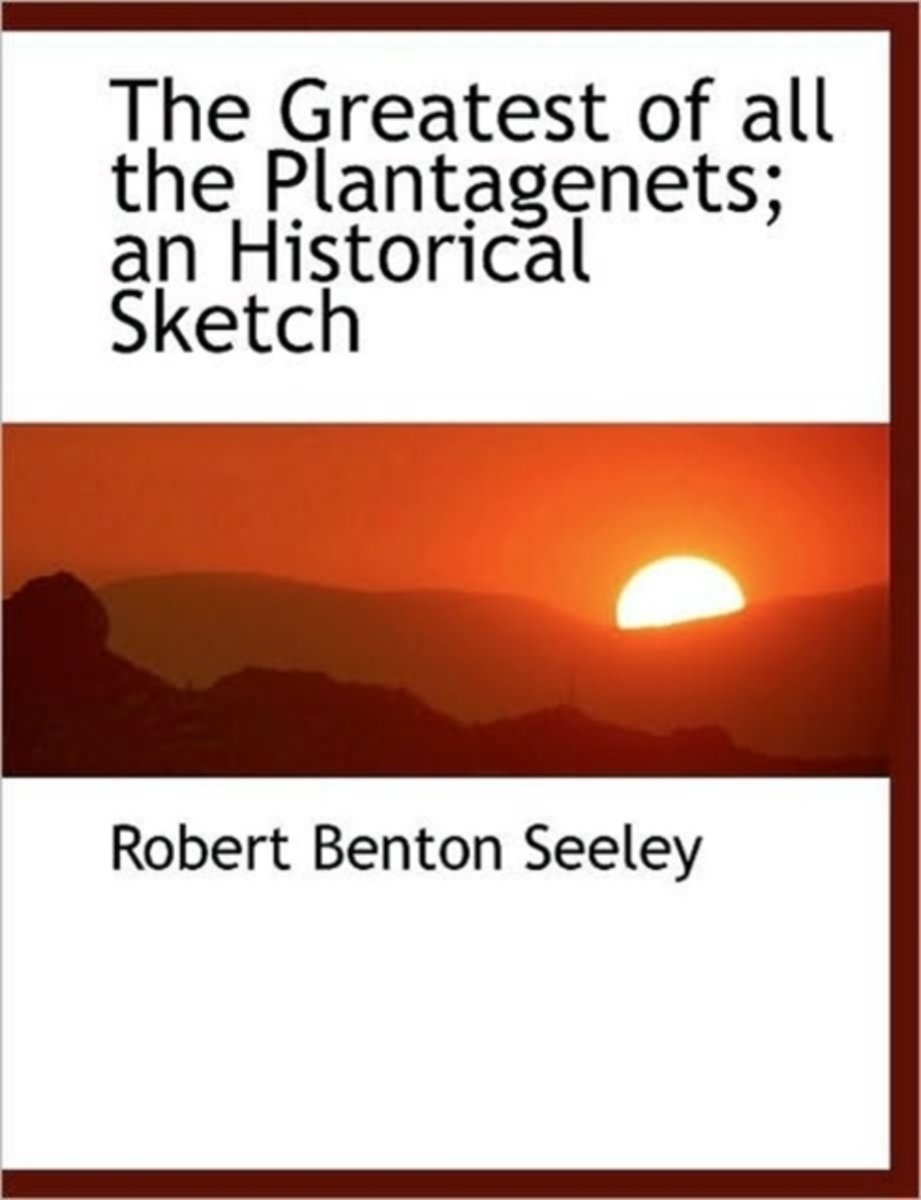 The Greatest of All the Plantagenets; An Historical Sketch