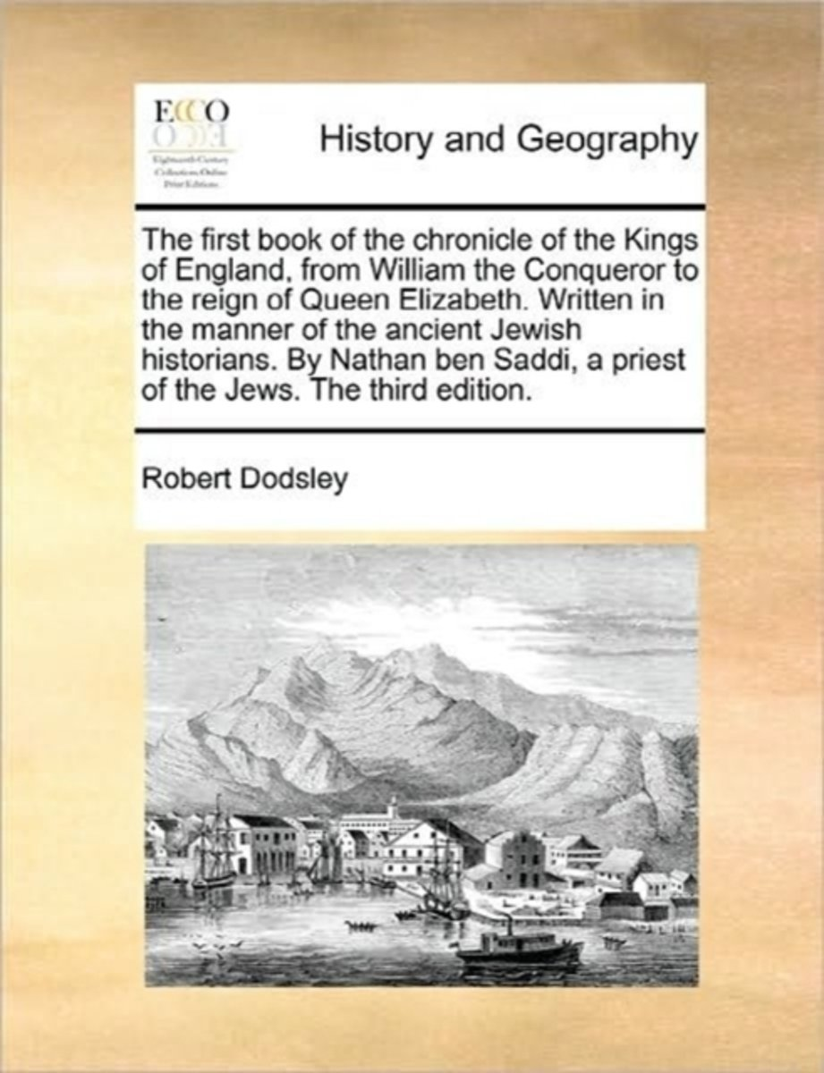 The First Book of the Chronicle of the Kings of England, from William the Conqueror to the Reign of Queen Elizabeth. Written in the Manner of the Ancient Jewish Historians. by Nathan Ben Sadd