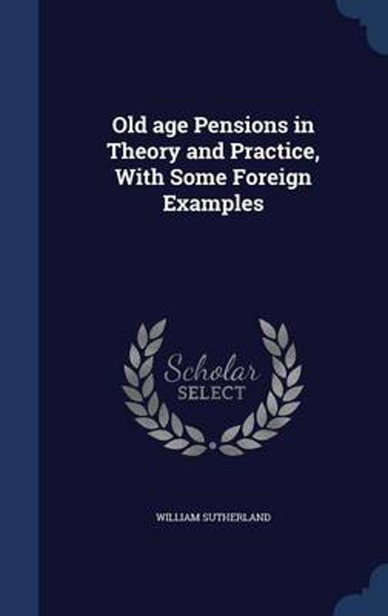 Old Age Pensions, in Theory and Practice, with Some Foreign Examples