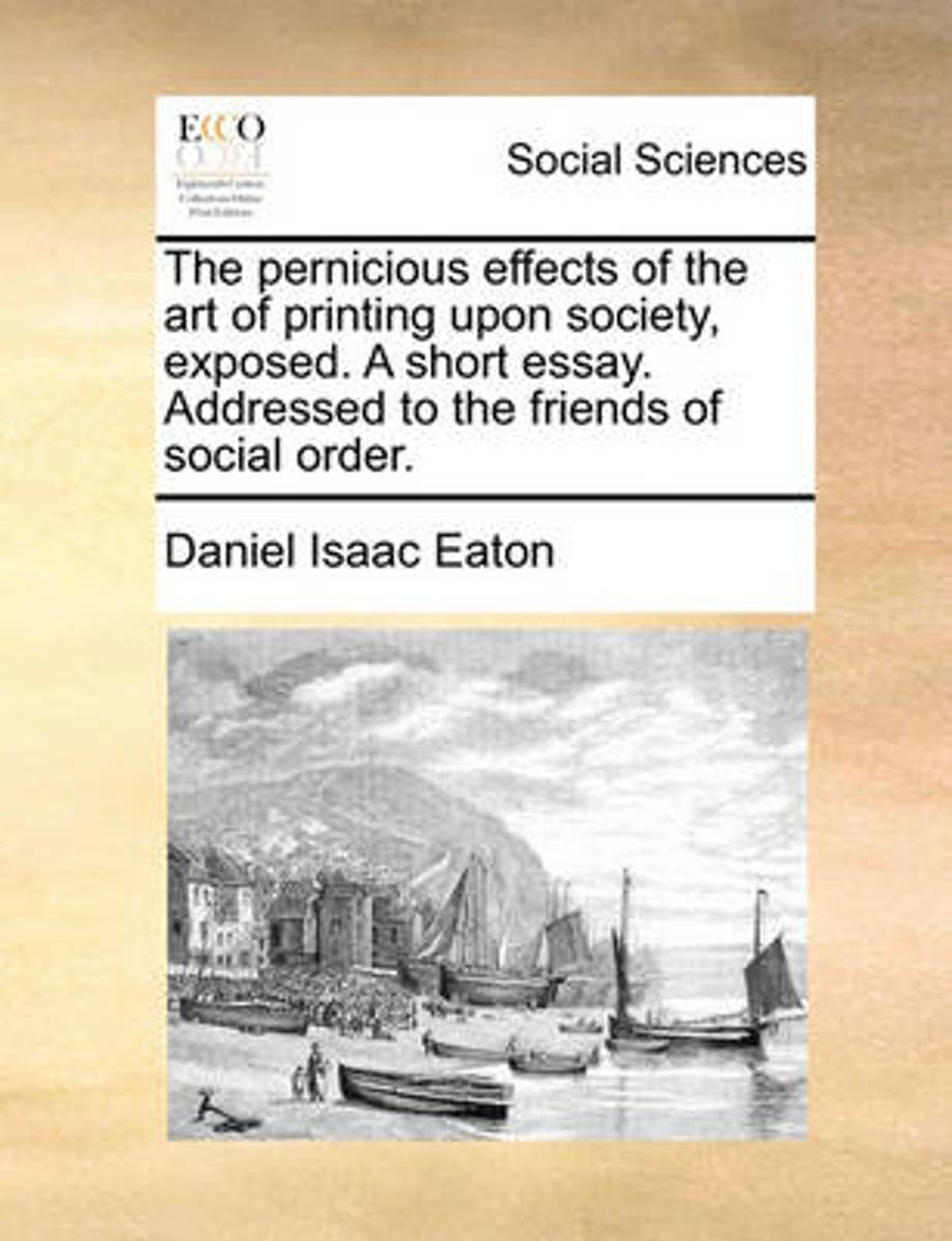 The Pernicious Effects of the Art of Printing Upon Society, Exposed. a Short Essay. Addressed to the Friends of Social Order