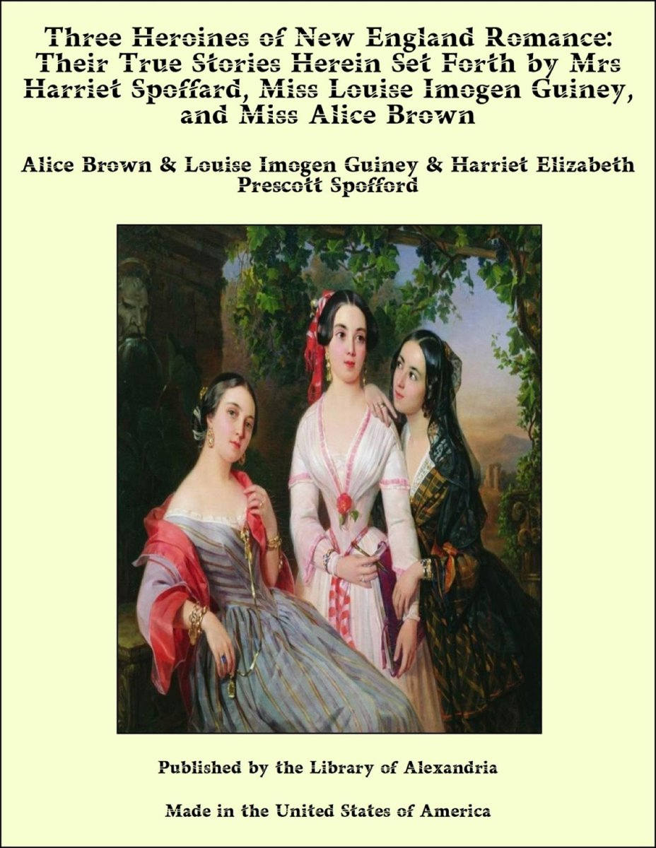 Three Heroines of New England Romance: Their True Stories Herein Set Forth by Mrs Harriet Spoffard, Miss Louise Imogen Guiney, and Miss Alice Brown