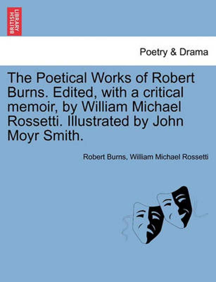 The Poetical Works of Robert Burns. Edited, with a Critical Memoir, by William Michael Rossetti. Illustrated by John Moyr Smith.