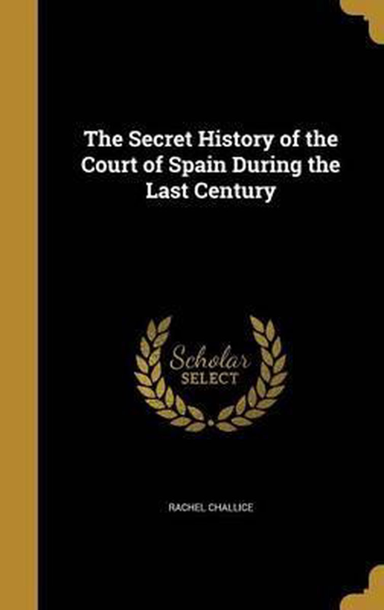 The Secret History of the Court of Spain During the Last Century