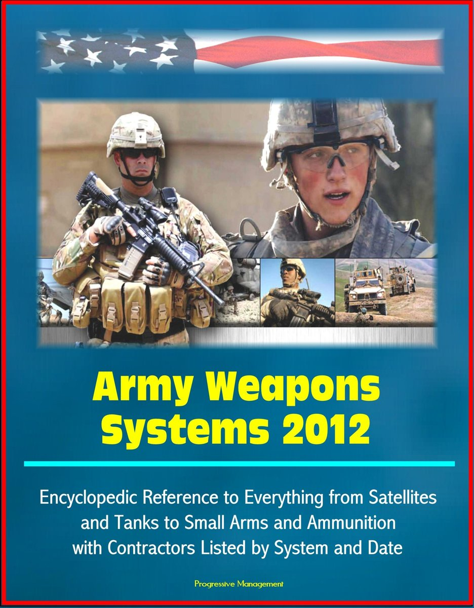 Army Weapons Systems 2012: Encyclopedic Reference to Everything from Satellites and Tanks to Small Arms and Ammunition, with Contractors Listed by System and Date
