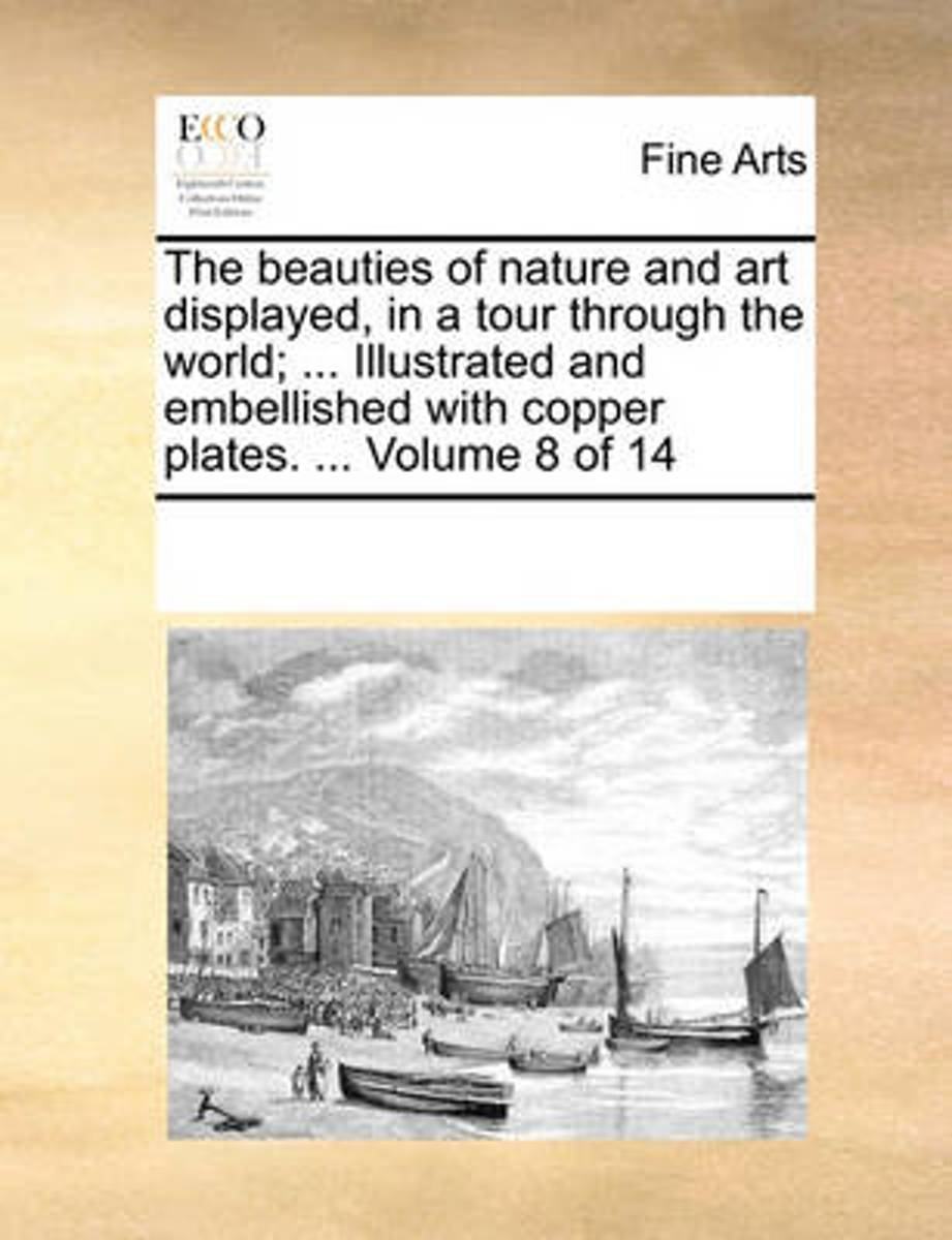 The Beauties of Nature and Art Displayed, in a Tour Through the World; ... Illustrated and Embellished with Copper Plates. ... Volume 8 of 14