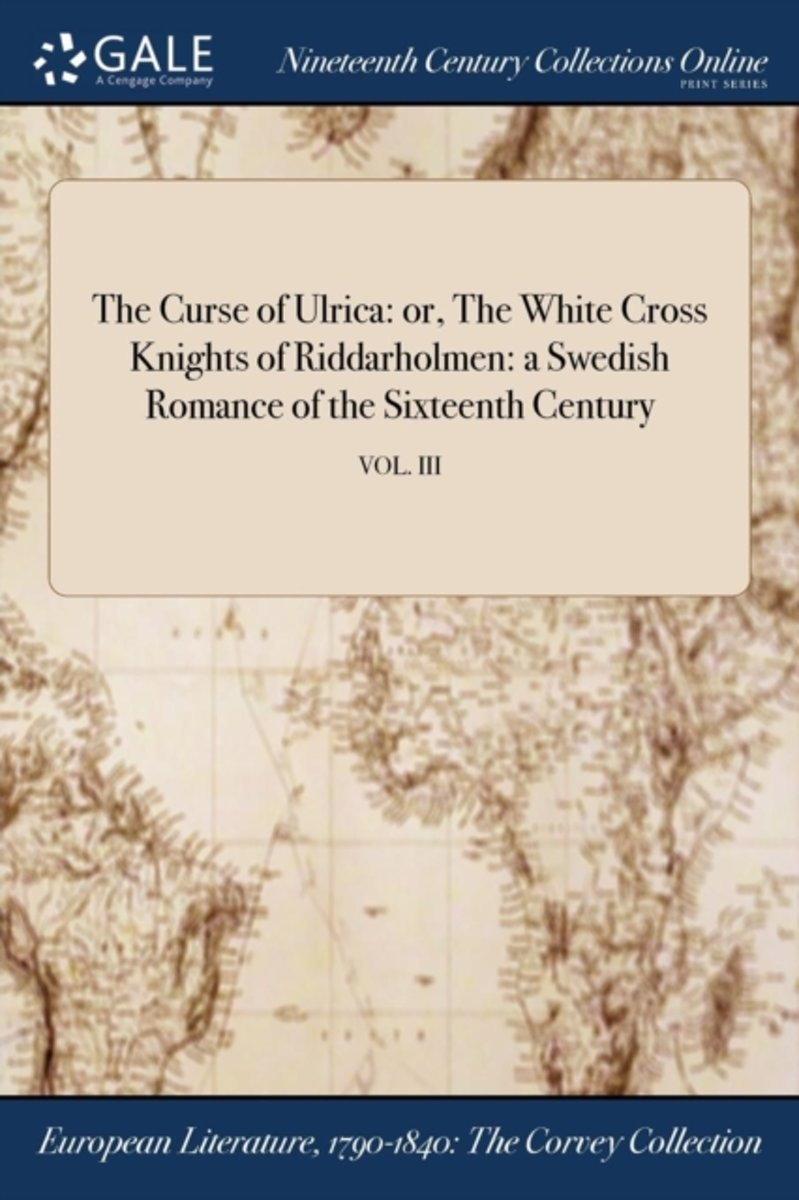 The Curse of Ulrica: Or, the White Cross Knights of Riddarholmen: A Swedish Romance of the Sixteenth Century; Vol. III